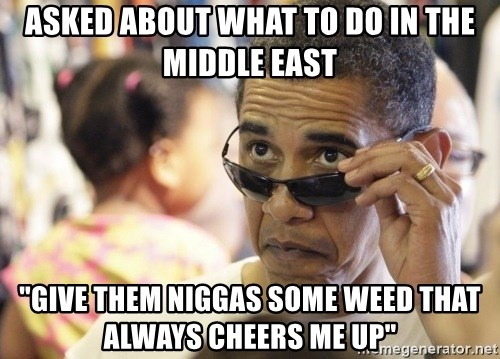 """Obamawtf - asked about what to do in the middle east """"give them niggas some weed that always cheers me up"""""""