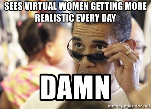 Obamawtf - SEES VIRTUAL WOMEN GETTING MORE REALISTIC EVERY DAY DAMN