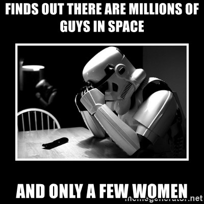 Sad Trooper - FINDS OUT THERE ARE MILLIONS OF GUYS IN SPACE AND ONLY A FEW WOMEN
