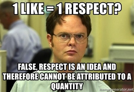 Dwight Schrute - 1 like = 1 respect? false, respect is an idea and therefore cannot be attributed to a quantity