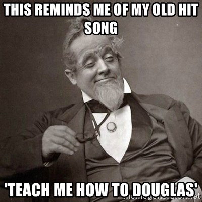 1889 [10] guy - This reminds me of my old hit song 'teach me how to douglas'