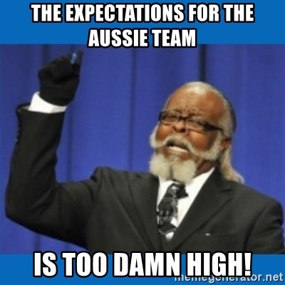 Too damn high - THE EXPECTATIONS FOR THE AUSSIE TEAM IS TOO DAMN HIGH!