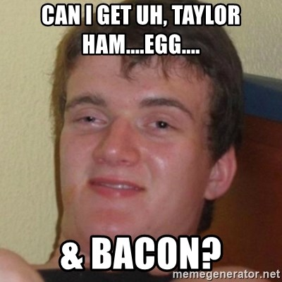 Stoner Guy - can i get uh, taylor ham....egg.... & bacon?