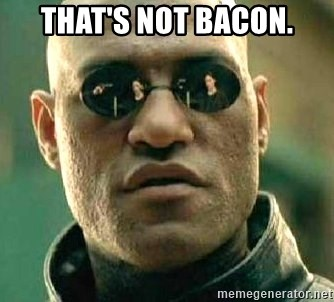 What if I told you / Matrix Morpheus - That's not bacon.