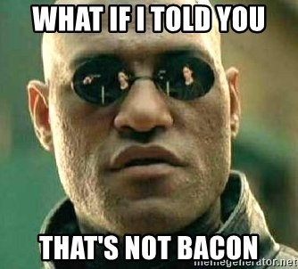 What if I told you / Matrix Morpheus - What If I told You That's Not Bacon