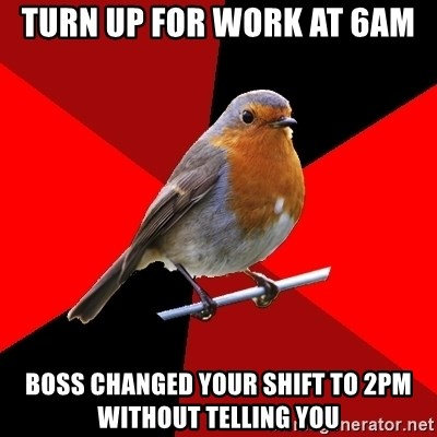 Retail Robin - Turn up for work at 6am boss changed your shift to 2pm without telling you