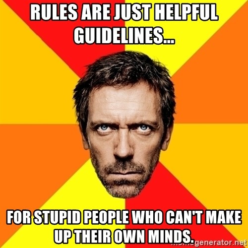 Diagnostic House - rules are just helpful guidelines... for stupid people who can't make up their own minds.