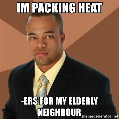 Successful Black Man - Im packing heat -ers for my elderly neighbour