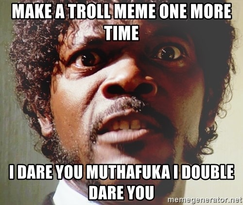 Mad Samuel L Jackson - Make a troll meme one more time I dare you muthafuka i double dare you