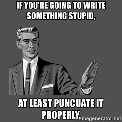 Grammar Guy - if you're going to write something stupid, at least puncuate it properly.