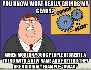 "Grinds My Gears Peter Griffin - you know what really grinds my gears? when modern young people recreate a trend with a new name and pretend they are original.  example; ""swag"""