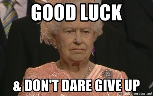 Queen Elizabeth Meme - Good luck & don't dare give up