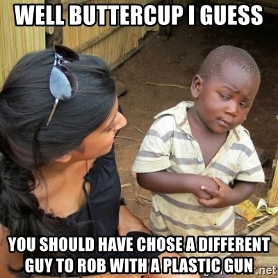 skeptical black kid - Well Buttercup I guess  You should have chose a different guy to rob with a plastic gun
