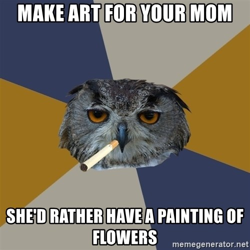 Art Student Owl - make art for your mom she'd rather have a painting of flowers