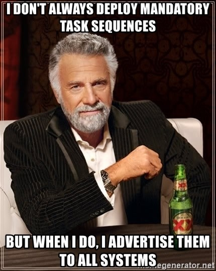 The Most Interesting Man In The World - I don't always deploy mandatory task sequences but when i do, i advertise them to all systems