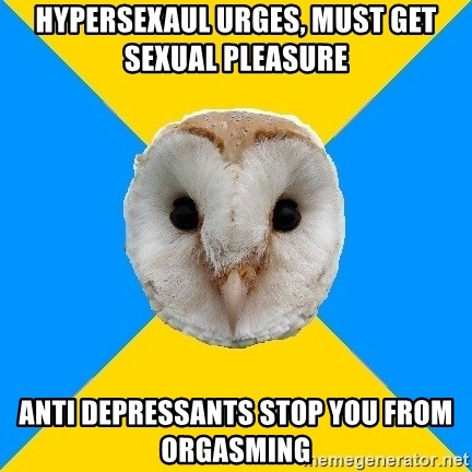 Bipolar Owl - Hypersexaul urges, must get sexual pleasure anti depressants stop you from orgasming
