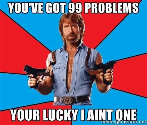 Chuck Norris  - you've got 99 problems your lucky i aint one