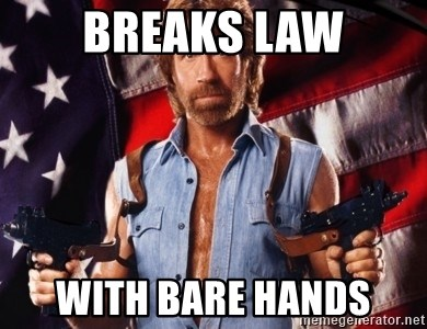 Chuck Norris  - breaks law with bare hands