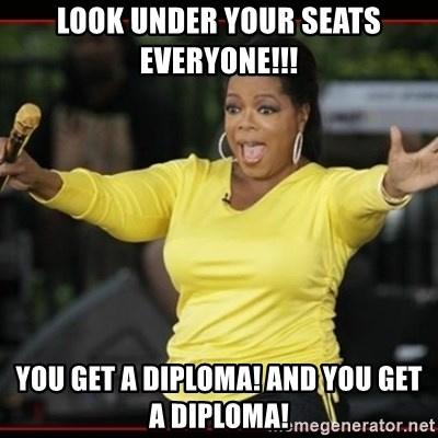 Overly-Excited Oprah!!!  - look under your seats everyone!!! YOU GET A DIPLOMA! And you get a diploma!