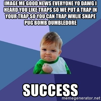 Success Kid - image me good news everyone yo dawg i heard you like traps so we put a trap in your trap so you can trap whlie snape pug bomb dumbledore  success