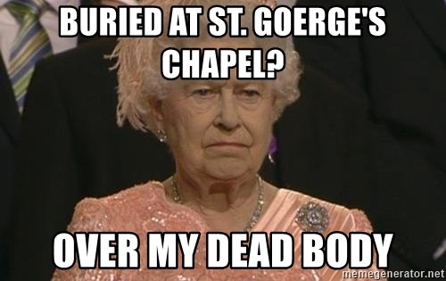 Queen Elizabeth Meme - Buried at St. Goerge's Chapel? Over my Dead Body