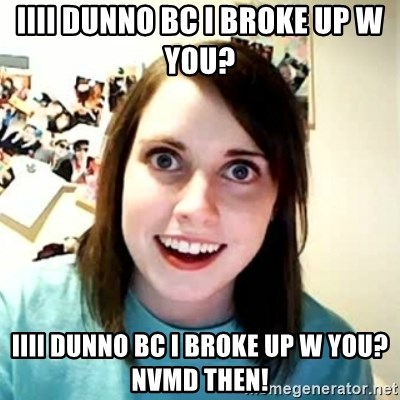 Overly Attached Girlfriend 2 - iiii dunno bc i broke up w you?   iiii dunno bc i broke up w you?  nvmd then!