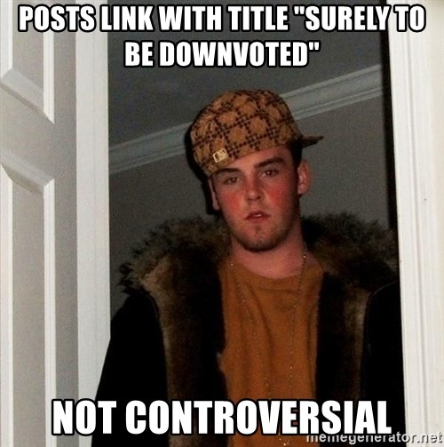 """Scumbag Steve - posts link with title """"surely to be downvoted"""" not controversial"""