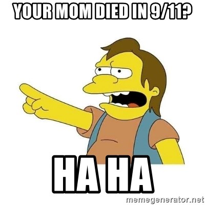 Nelson HaHa - your mom died in 9/11? ha ha