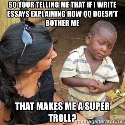 skeptical black kid - SO YOUR TELLING ME THAT IF i WRITE ESSAYS EXPLAINING HOW QQ DOESN'T BOTHER ME THAT MAKES ME A SUPER TROLL?