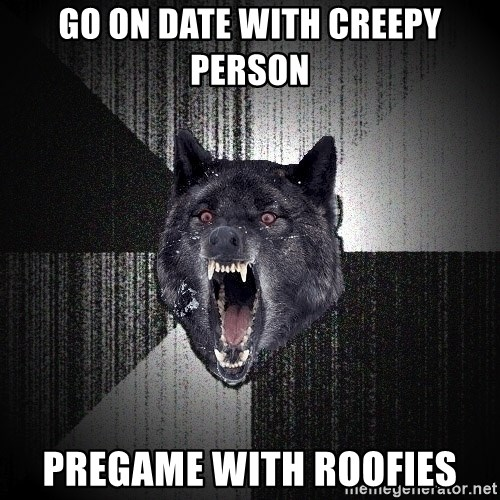 Insanity Wolf - go on date with creepy person pregame with roofies
