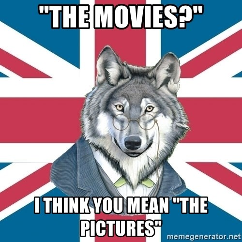 "Sir Courage Wolf Esquire - ""the movies?"" i think you mean ""the pictures"""