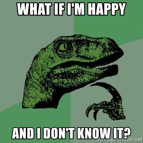 Philosoraptor - What if I'm Happy And I don't know it?