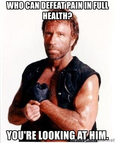 Chuck Norris  - Who can defeat pain in full health? You're looking at him.
