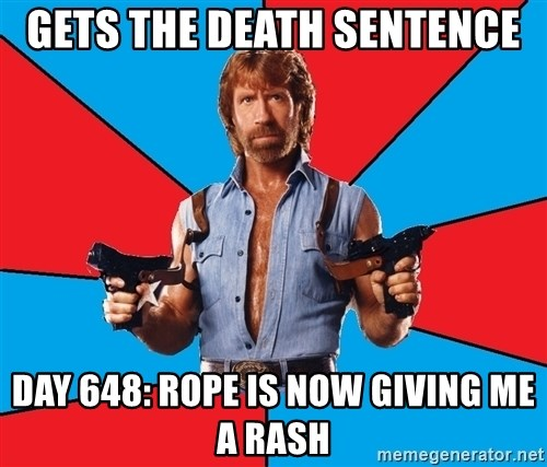 Chuck Norris  - Gets the death sentence day 648: Rope is now giving me a rash