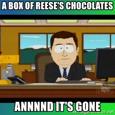 AH ITS GONE - A box of reese's chocolates annnnd it's gone