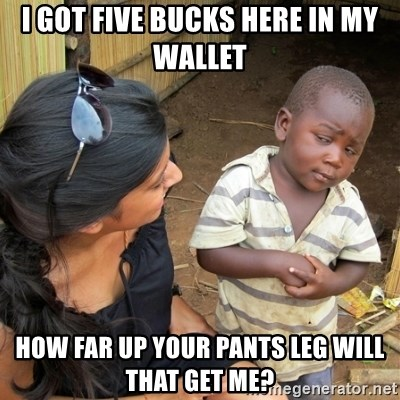 skeptical black kid - I got five bucks here in my wallet how far up your pants leg will that get me?