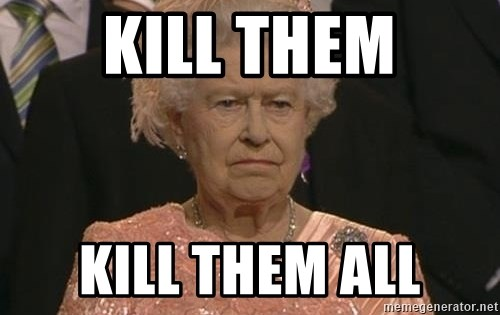 Queen Elizabeth Meme - Kill them kill them all