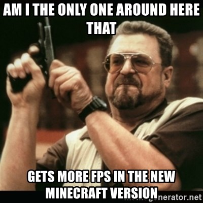 am i the only one around here - AM I THE ONLY ONE AROUND HERE THAT GETS MORE FPS IN THE NEW MINECRAFT VERSION