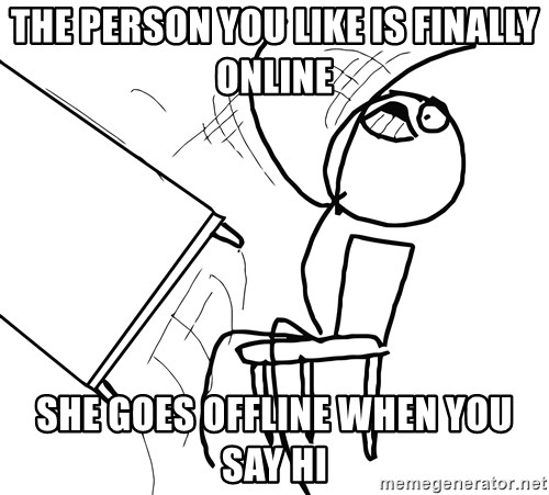 Desk Flip Rage Guy - the person you like is finally online she goes offline when you say hi