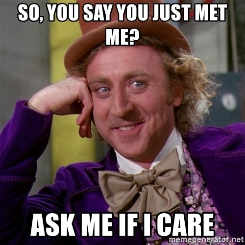 Willy Wonka - so, you say you just met me? ask me if i care