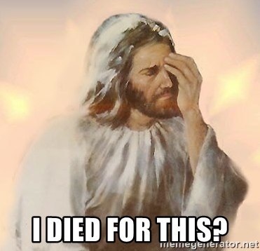 Facepalm Jesus - I died for this?