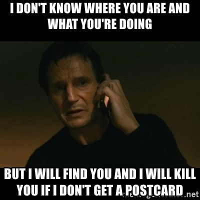 liam neeson taken - I DON'T KNOW WHERE YOu ARE AND WHAT YOU'RE DOING BUT I WILL FIND YOU AND I WILL KILL YOU IF I DON'T GET a POSTCARD