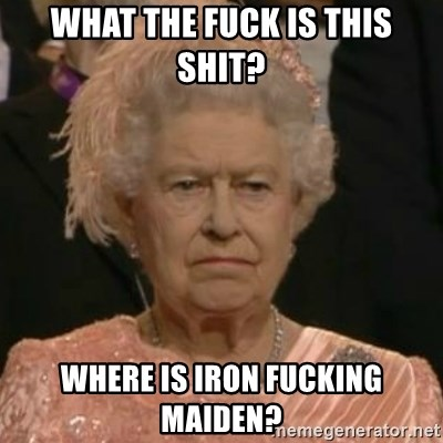 Unimpressed Queen Elizabeth  - WHAT THE FUCK IS THIS SHIT? WHERE IS IRON FUCKING MAIDEN?