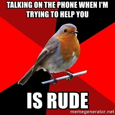 Retail Robin - Talking on the phone when I'm trying to help you is rude