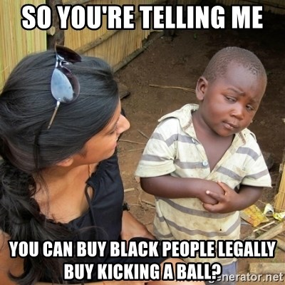skeptical black kid - sO YOU'RE TELLING ME  YOU CAN BUY BLACK PEOPLE LEGALLY BUY KICKING A BALL?
