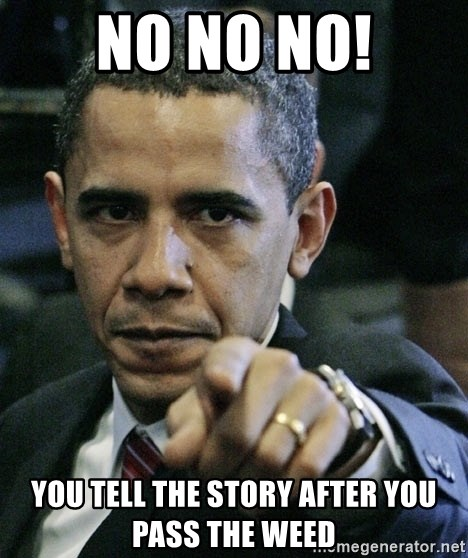 Pissed off Obama - No no no! you tell the story after you pass the weed