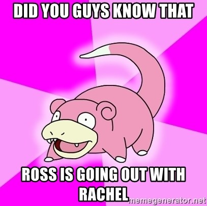Slowpoke - did you guys know that ross is going out with rachel