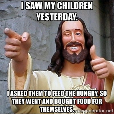 jesus says - I saw my children yesterday. I asked them to feed the hungry, so they went and bought food for themselves.