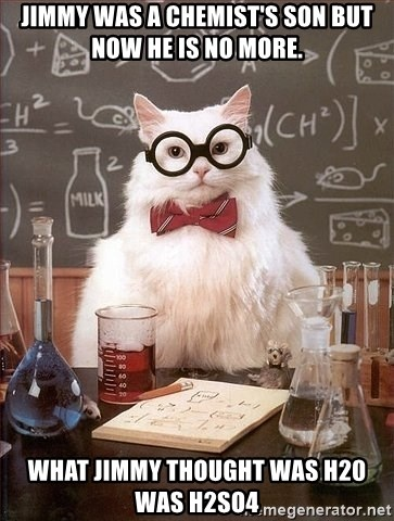 Chemistry Cat - Jimmy was a chemist's son but now he is no more. What jimmy thought was h20 was h2so4