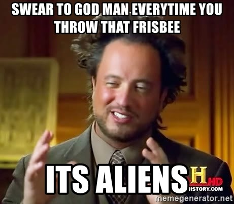 Ancient Aliens - swear to god man everytime you throw that frisbee its aliens